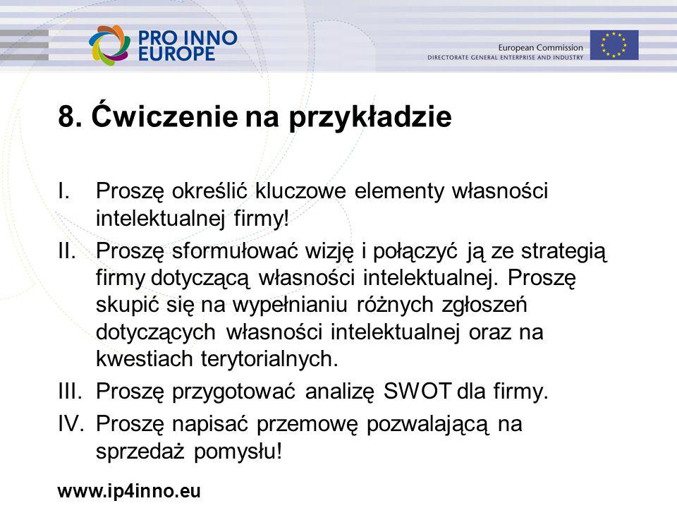 www.ip4inno.eu 8. Ćwiczenie na przykładzie I.Proszę określić kluczowe elementy własności intelektualnej firmy! II.Proszę sformułować wizję i połączyć