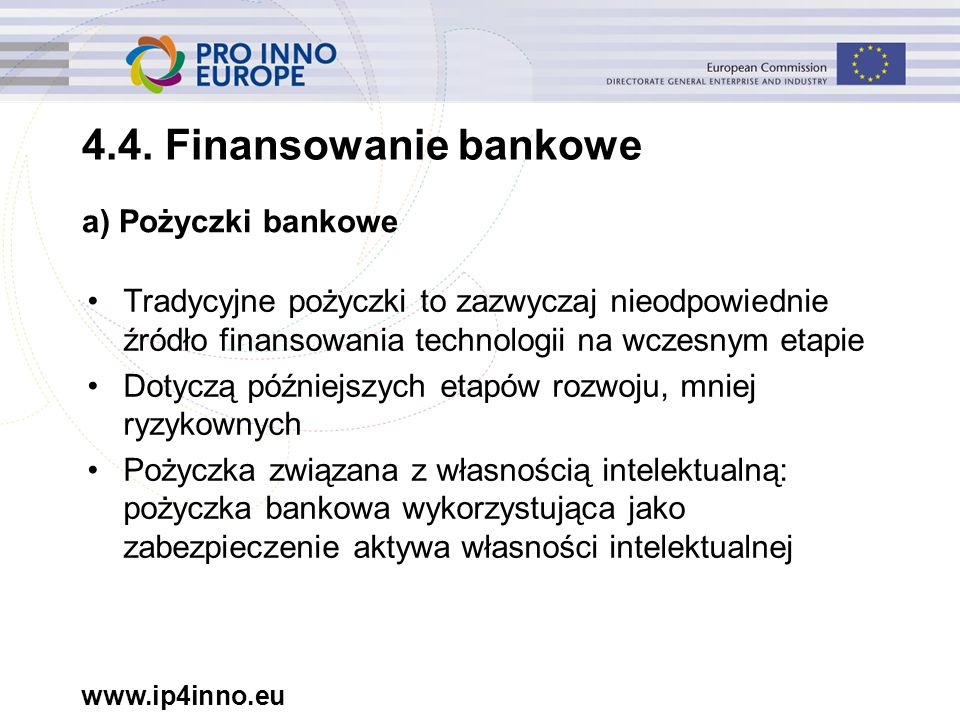 www.ip4inno.eu Tradycyjne pożyczki to zazwyczaj nieodpowiednie źródło finansowania technologii na wczesnym etapie Dotyczą późniejszych etapów rozwoju,