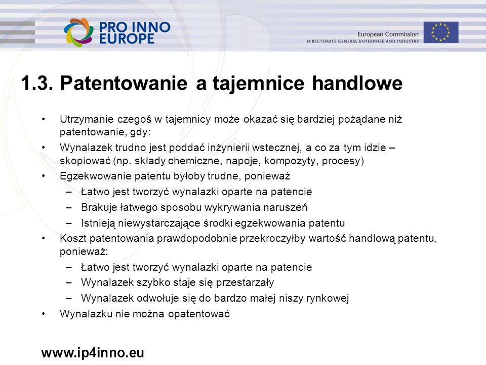 www.ip4inno.eu 1.3. Patentowanie a tajemnice handlowe Utrzymanie czegoś w tajemnicy może okazać się bardziej pożądane niż patentowanie, gdy: Wynalazek