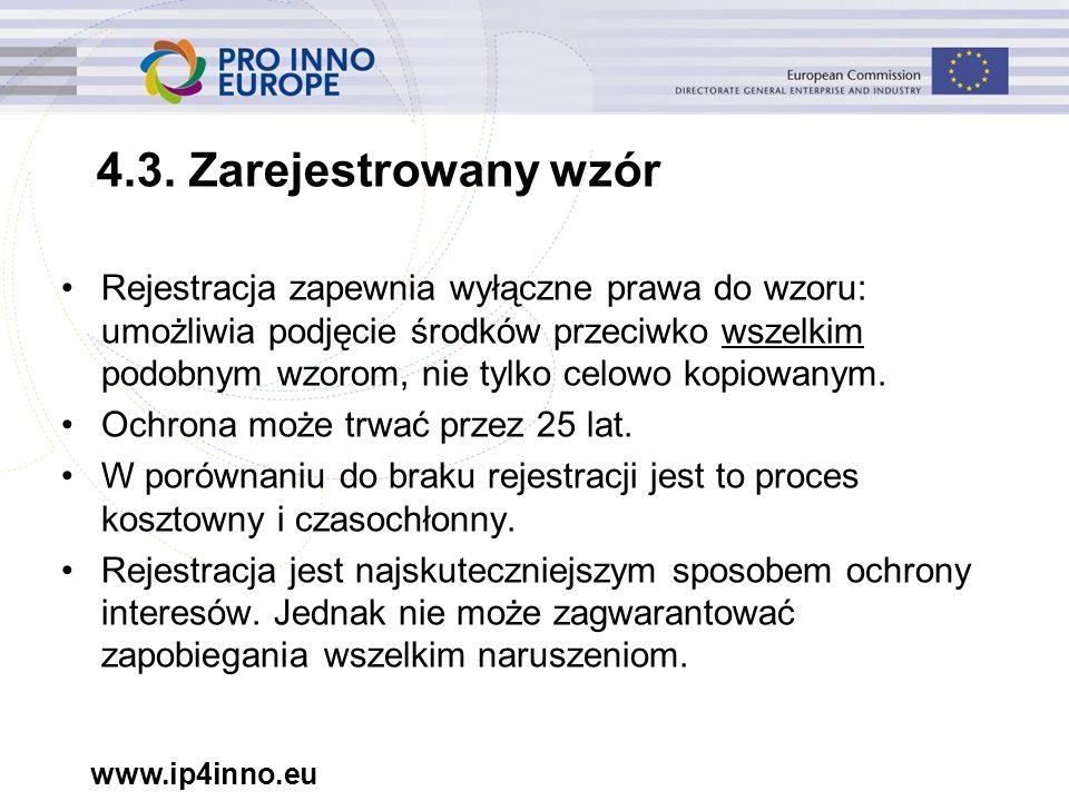 www.ip4inno.eu 4.3. Zarejestrowany wzór Rejestracja zapewnia wyłączne prawa do wzoru: umożliwia podjęcie środków przeciwko wszelkim podobnym wzorom, n