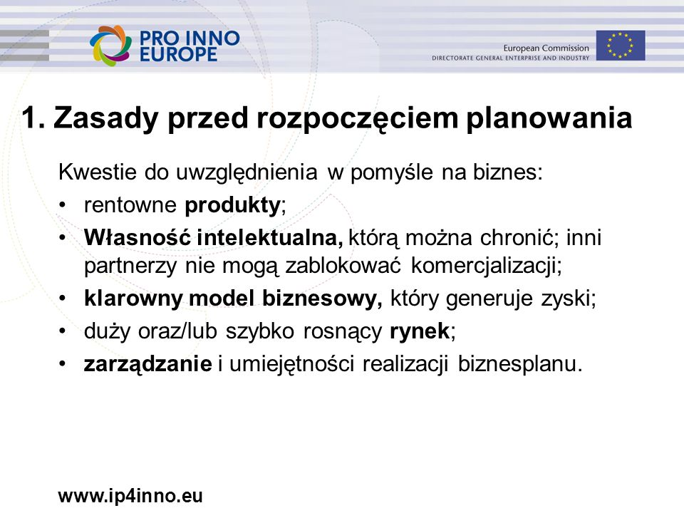 www.ip4inno.eu 1. Zasady przed rozpoczęciem planowania Kwestie do uwzględnienia w pomyśle na biznes: rentowne produkty; Własność intelektualna, którą