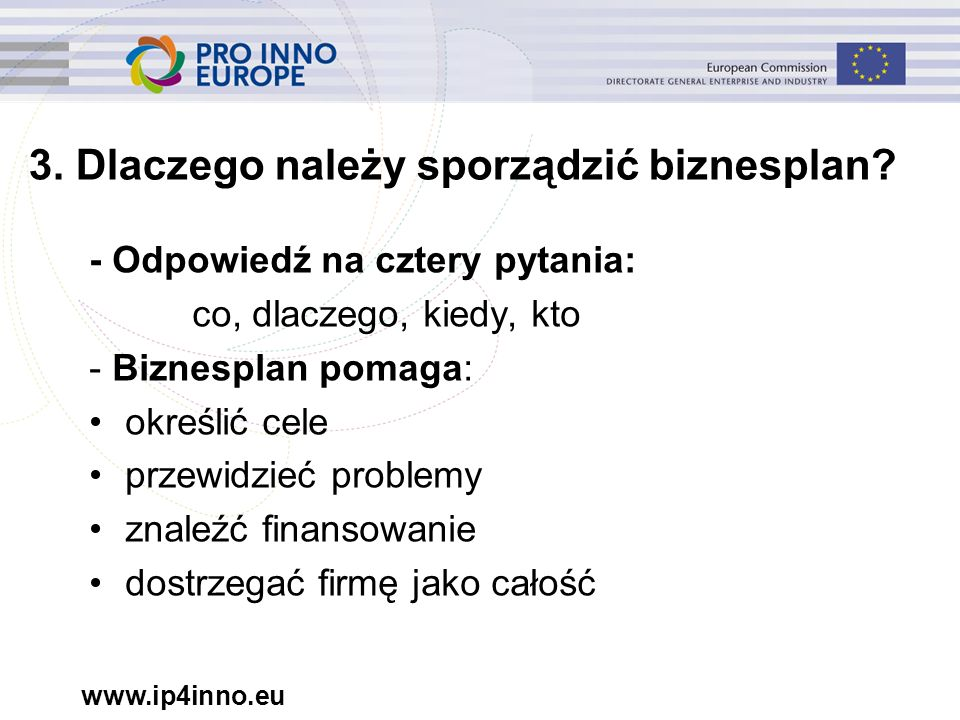 www.ip4inno.eu 3. Dlaczego należy sporządzić biznesplan? - Odpowiedź na cztery pytania: co, dlaczego, kiedy, kto - Biznesplan pomaga: określić cele pr