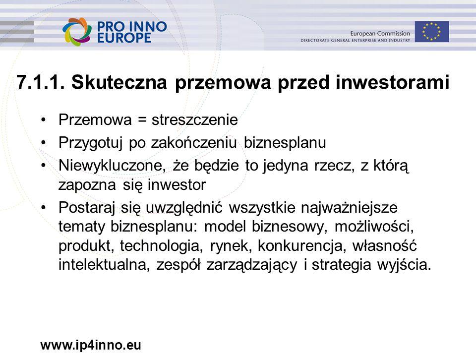www.ip4inno.eu 7.1.1. Skuteczna przemowa przed inwestorami Przemowa = streszczenie Przygotuj po zakończeniu biznesplanu Niewykluczone, że będzie to je
