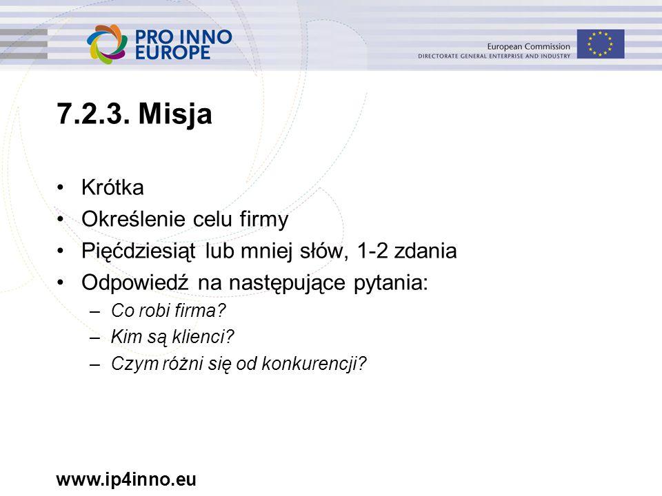 www.ip4inno.eu 7.2.3. Misja Krótka Określenie celu firmy Pięćdziesiąt lub mniej słów, 1-2 zdania Odpowiedź na następujące pytania: –Co robi firma? –Ki
