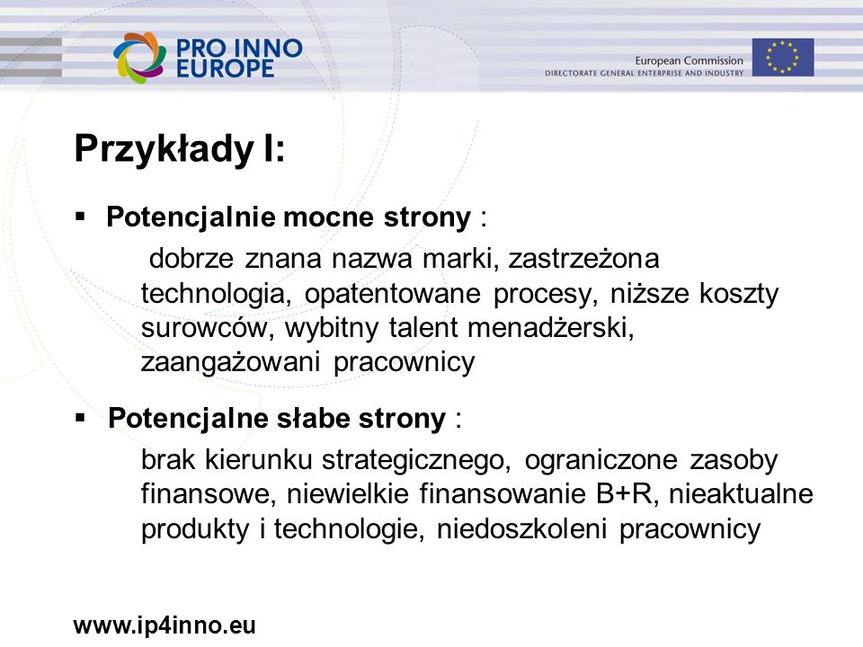 www.ip4inno.eu Przykłady I:  Potencjalnie mocne strony : dobrze znana nazwa marki, zastrzeżona technologia, opatentowane procesy, niższe koszty surow