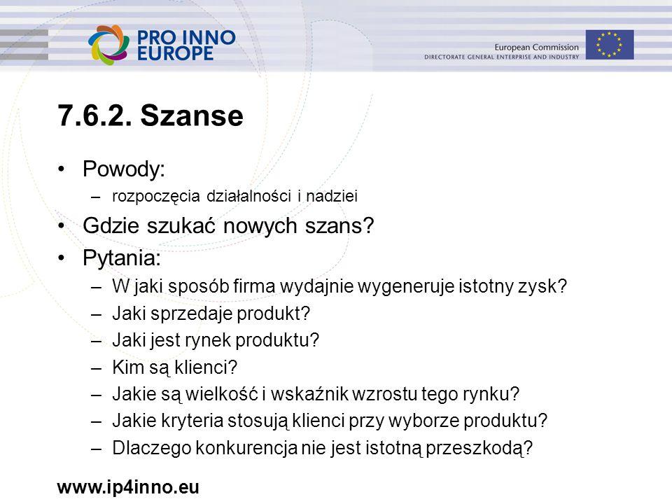 www.ip4inno.eu 7.6.2. Szanse Powody: –rozpoczęcia działalności i nadziei Gdzie szukać nowych szans? Pytania: –W jaki sposób firma wydajnie wygeneruje