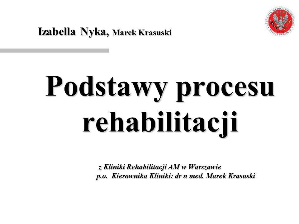 Podstawy procesu rehabilitacji z Kliniki Rehabilitacji AM w Warszawie p.o. Kierownika Kliniki: dr n med. Marek Krasuski Izabella Nyka, Marek Krasuski