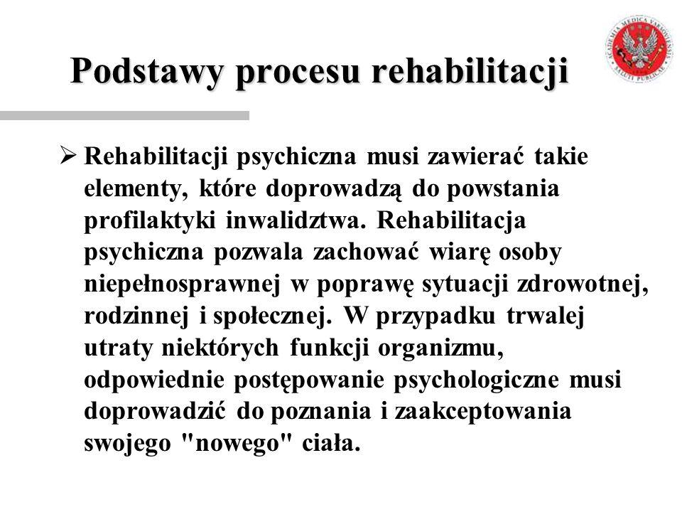 Podstawy procesu rehabilitacji  Rehabilitacji psychiczna musi zawierać takie elementy, które doprowadzą do powstania profilaktyki inwalidztwa. Rehabi