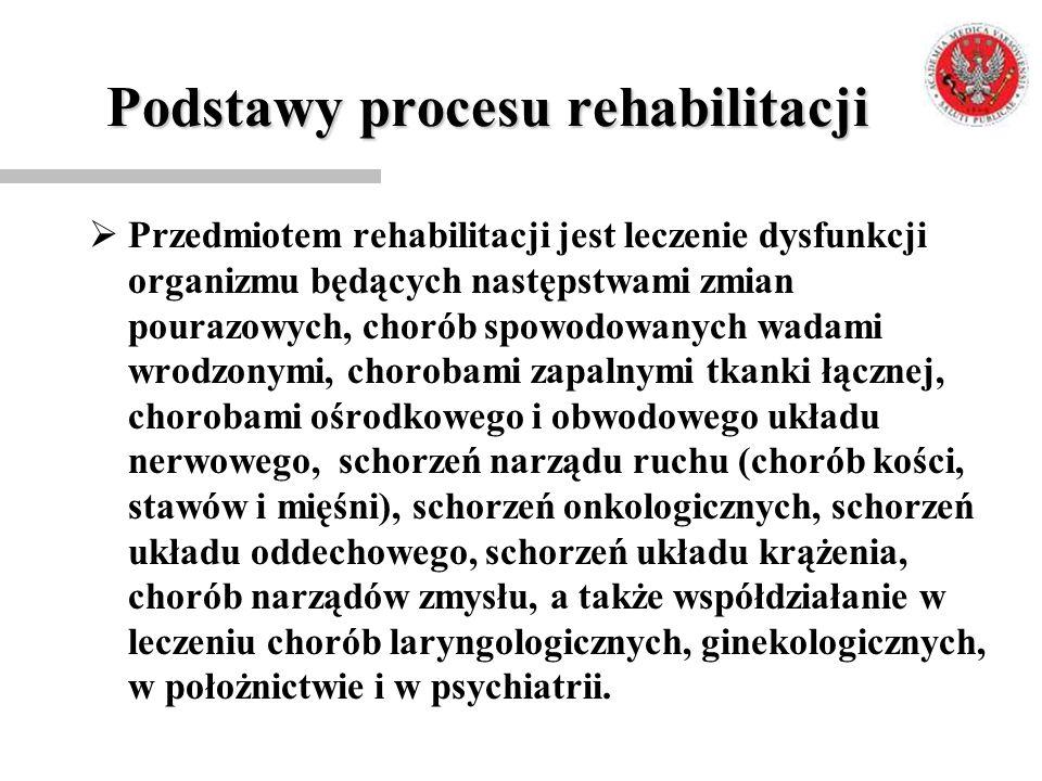 Podstawy procesu rehabilitacji  Przedmiotem rehabilitacji jest leczenie dysfunkcji organizmu będących następstwami zmian pourazowych, chorób spowodow