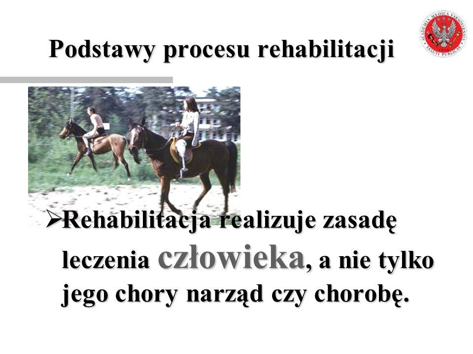 Podstawy procesu rehabilitacji  Rehabilitacja realizuje zasadę leczenia człowieka, a nie tylko jego chory narząd czy chorobę.