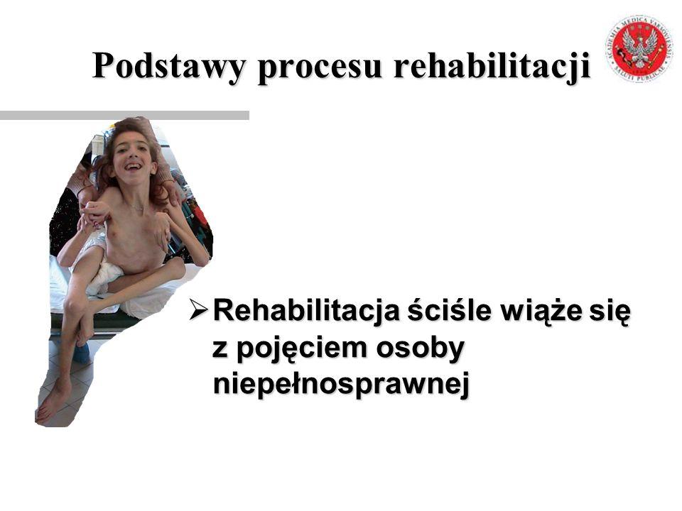 Podstawy procesu rehabilitacji  Rehabilitacja ściśle wiąże się z pojęciem osoby niepełnosprawnej