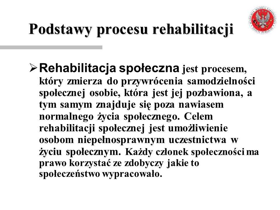 Podstawy procesu rehabilitacji  Rehabilitacja społeczna jest procesem, który zmierza do przywrócenia samodzielności społecznej osobie, która jest jej
