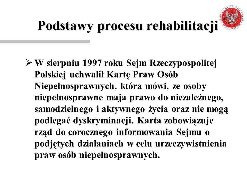 Podstawy procesu rehabilitacji  W sierpniu 1997 roku Sejm Rzeczypospolitej Polskiej uchwalił Kartę Praw Osób Niepełnosprawnych, która mówi, ze osoby