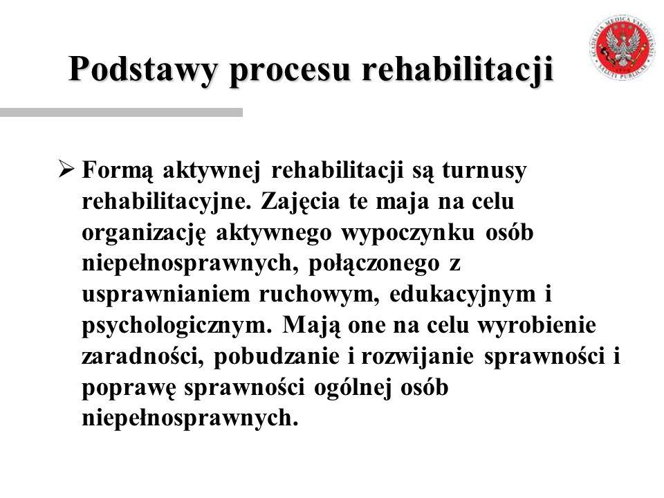 Podstawy procesu rehabilitacji  Formą aktywnej rehabilitacji są turnusy rehabilitacyjne. Zajęcia te maja na celu organizację aktywnego wypoczynku osó