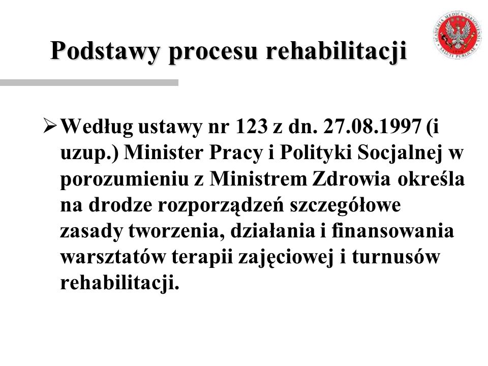 Podstawy procesu rehabilitacji  Według ustawy nr 123 z dn. 27.08.1997 (i uzup.) Minister Pracy i Polityki Socjalnej w porozumieniu z Ministrem Zdrowi