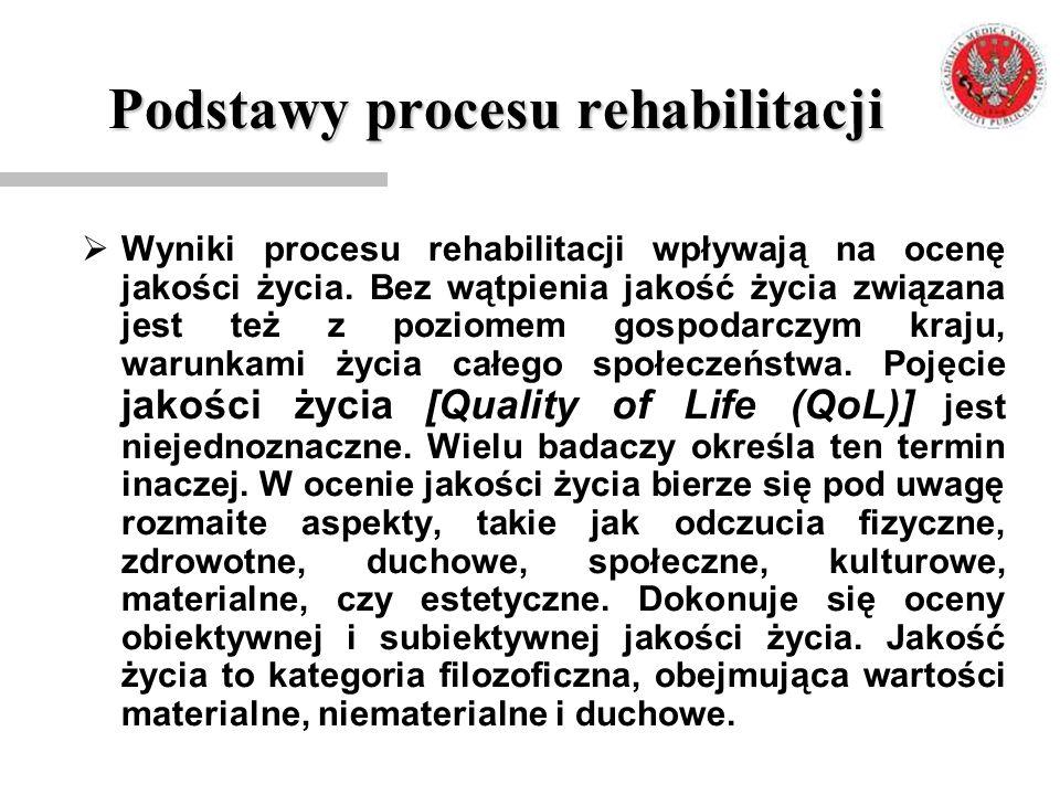 Podstawy procesu rehabilitacji  Wyniki procesu rehabilitacji wpływają na ocenę jakości życia. Bez wątpienia jakość życia związana jest też z poziomem