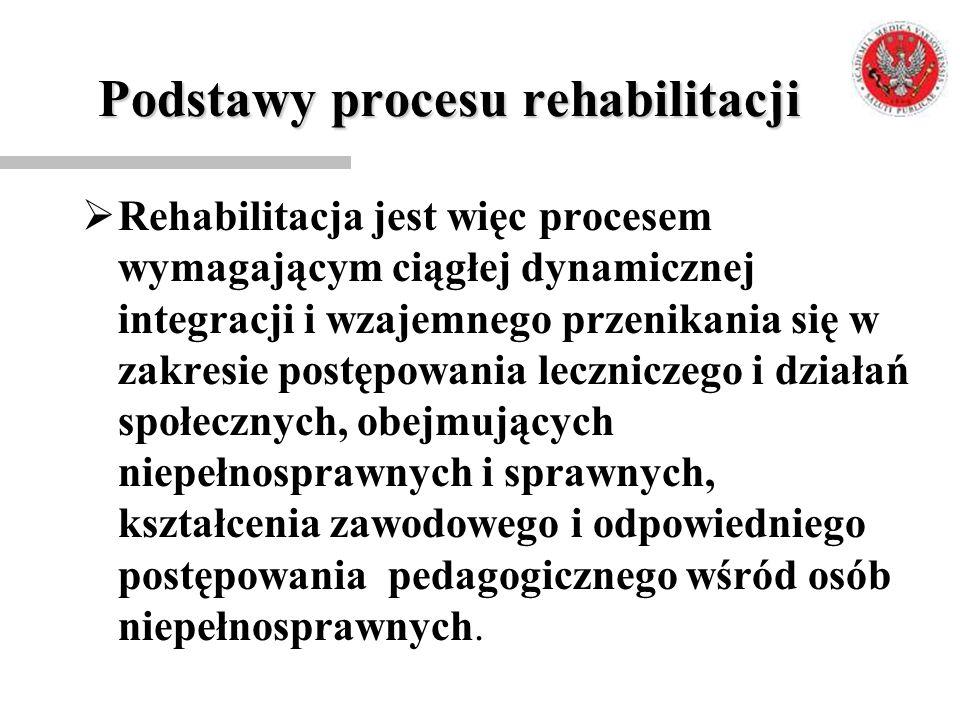 Podstawy procesu rehabilitacji  Rehabilitacja jest więc procesem wymagającym ciągłej dynamicznej integracji i wzajemnego przenikania się w zakresie p