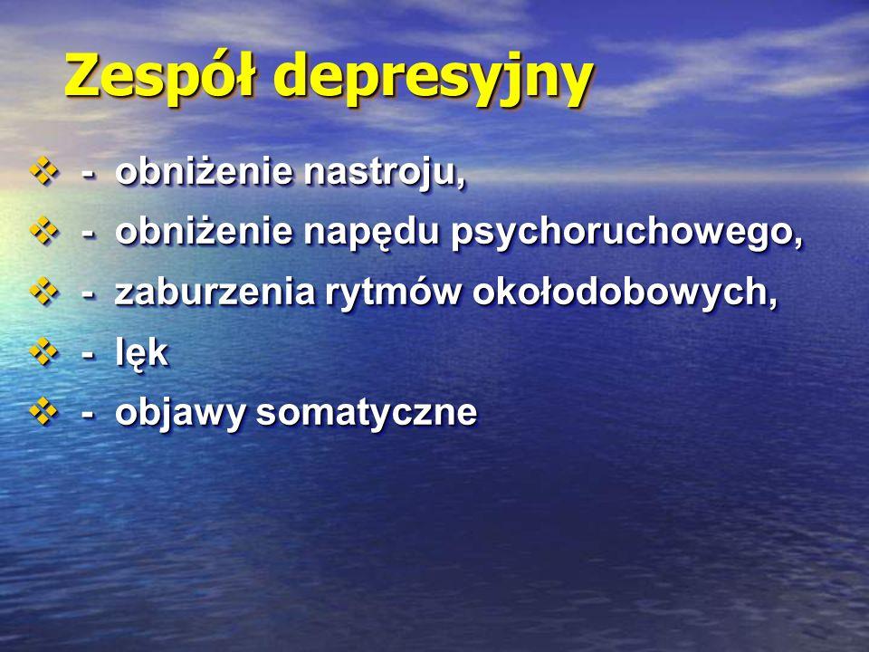 Zespół depresyjny  - obniżenie nastroju,  - obniżenie napędu psychoruchowego,  - zaburzenia rytmów okołodobowych,  - lęk  - objawy somatyczne  - obniżenie nastroju,  - obniżenie napędu psychoruchowego,  - zaburzenia rytmów okołodobowych,  - lęk  - objawy somatyczne