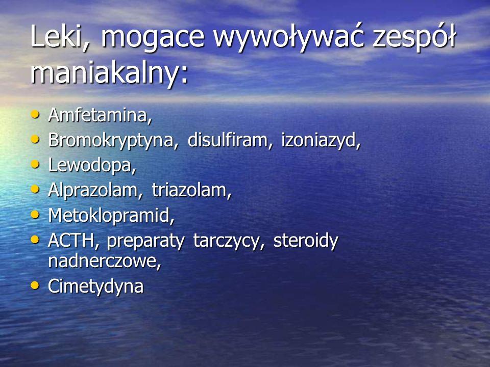 Leki, mogace wywoływać zespół maniakalny: Amfetamina, Amfetamina, Bromokryptyna, disulfiram, izoniazyd, Bromokryptyna, disulfiram, izoniazyd, Lewodopa, Lewodopa, Alprazolam, triazolam, Alprazolam, triazolam, Metoklopramid, Metoklopramid, ACTH, preparaty tarczycy, steroidy nadnerczowe, ACTH, preparaty tarczycy, steroidy nadnerczowe, Cimetydyna Cimetydyna