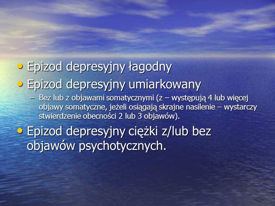 Epizod depresyjny łagodny Epizod depresyjny łagodny Epizod depresyjny umiarkowany Epizod depresyjny umiarkowany –Bez lub z objawami somatycznymi (z – występują 4 lub więcej objawy somatyczne, jeżeli osiągają skrajne nasilenie – wystarczy stwierdzenie obecności 2 lub 3 objawów).