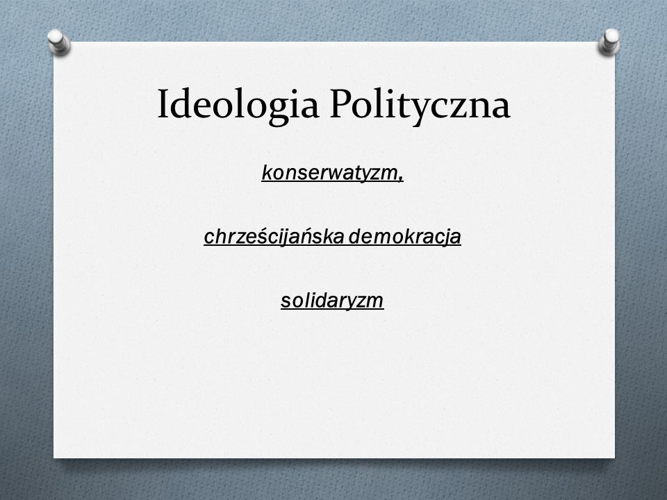 Ideologia Polityczna konserwatyzm, chrześcijańska demokracja solidaryzm