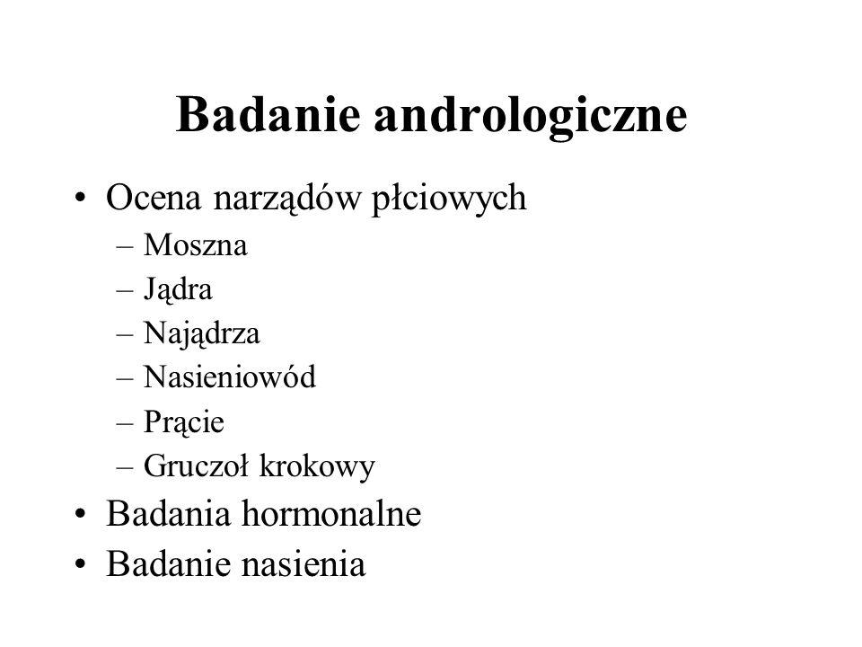 Badanie andrologiczne Ocena narządów płciowych –Moszna –Jądra –Najądrza –Nasieniowód –Prącie –Gruczoł krokowy Badania hormonalne Badanie nasienia