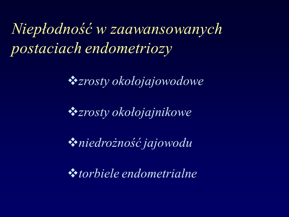 Niepłodność w zaawansowanych postaciach endometriozy vzrosty okołojajowodowe vzrosty okołojajnikowe vniedrożność jajowodu vtorbiele endometrialne