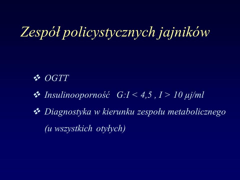 Zespół policystycznych jajników  OGTT  InsulinoopornośćG:I 10 µj/ml  Diagnostyka w kierunku zespołu metabolicznego (u wszystkich otyłych)