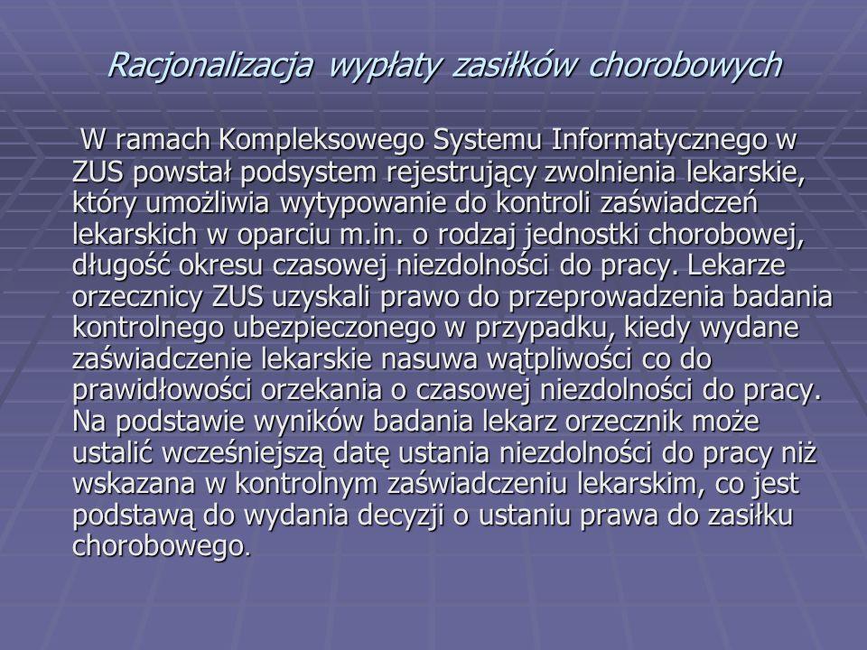 Racjonalizacja wypłaty zasiłków chorobowych W ramach Kompleksowego Systemu Informatycznego w ZUS powstał podsystem rejestrujący zwolnienia lekarskie, który umożliwia wytypowanie do kontroli zaświadczeń lekarskich w oparciu m.in.