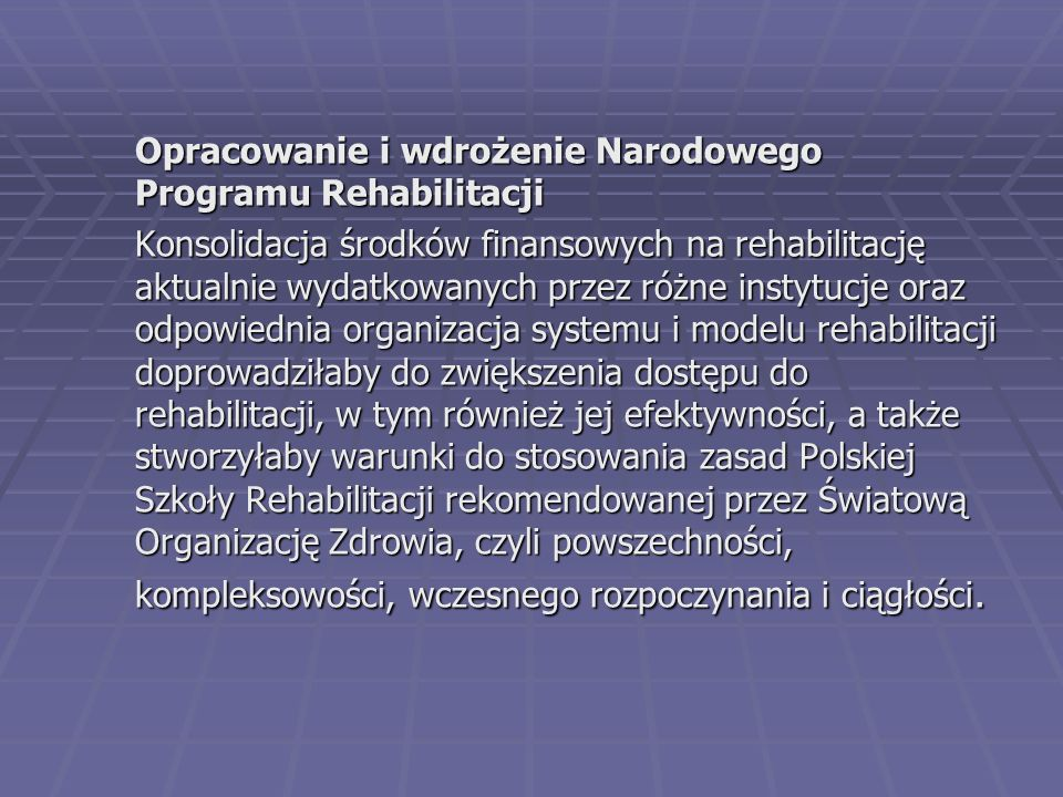 Opracowanie i wdrożenie Narodowego Programu Rehabilitacji Konsolidacja środków finansowych na rehabilitację aktualnie wydatkowanych przez różne instytucje oraz odpowiednia organizacja systemu i modelu rehabilitacji doprowadziłaby do zwiększenia dostępu do rehabilitacji, w tym również jej efektywności, a także stworzyłaby warunki do stosowania zasad Polskiej Szkoły Rehabilitacji rekomendowanej przez Światową Organizację Zdrowia, czyli powszechności, kompleksowości, wczesnego rozpoczynania i ciągłości.
