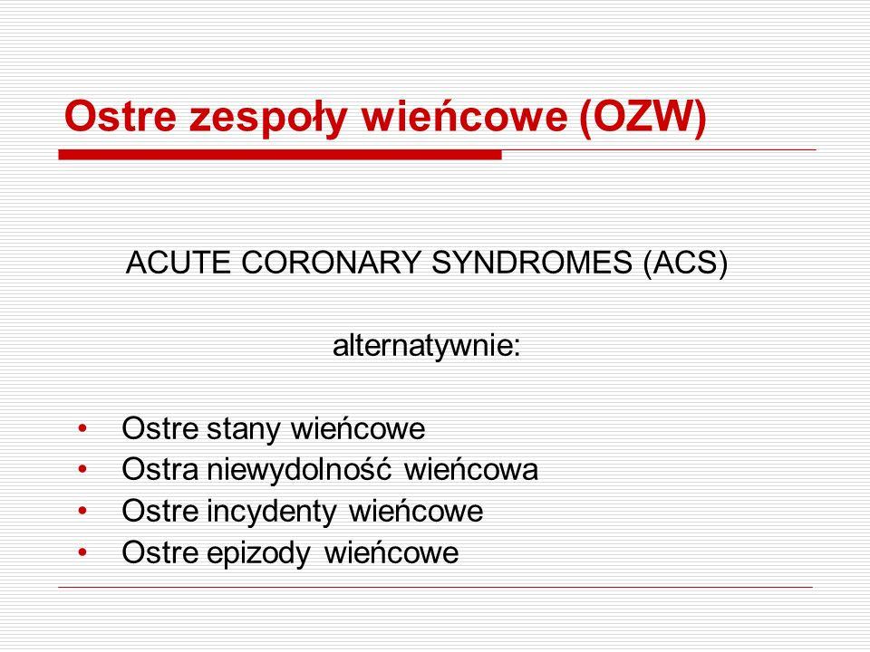 Ostre zespoły wieńcowe (OZW) ACUTE CORONARY SYNDROMES (ACS) alternatywnie: Ostre stany wieńcowe Ostra niewydolność wieńcowa Ostre incydenty wieńcowe Ostre epizody wieńcowe
