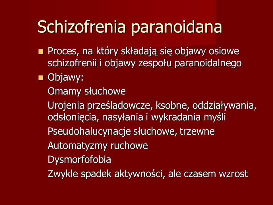 Schizofrenia paranoidana Proces, na który składają się objawy osiowe schizofrenii i objawy zespołu paranoidalnego Proces, na który składają się objawy osiowe schizofrenii i objawy zespołu paranoidalnego Objawy: Objawy: Omamy słuchowe Urojenia prześladowcze, ksobne, oddziaływania, odsłonięcia, nasyłania i wykradania myśli Pseudohalucynacje słuchowe, trzewne Automatyzmy ruchowe Dysmorfofobia Zwykle spadek aktywności, ale czasem wzrost