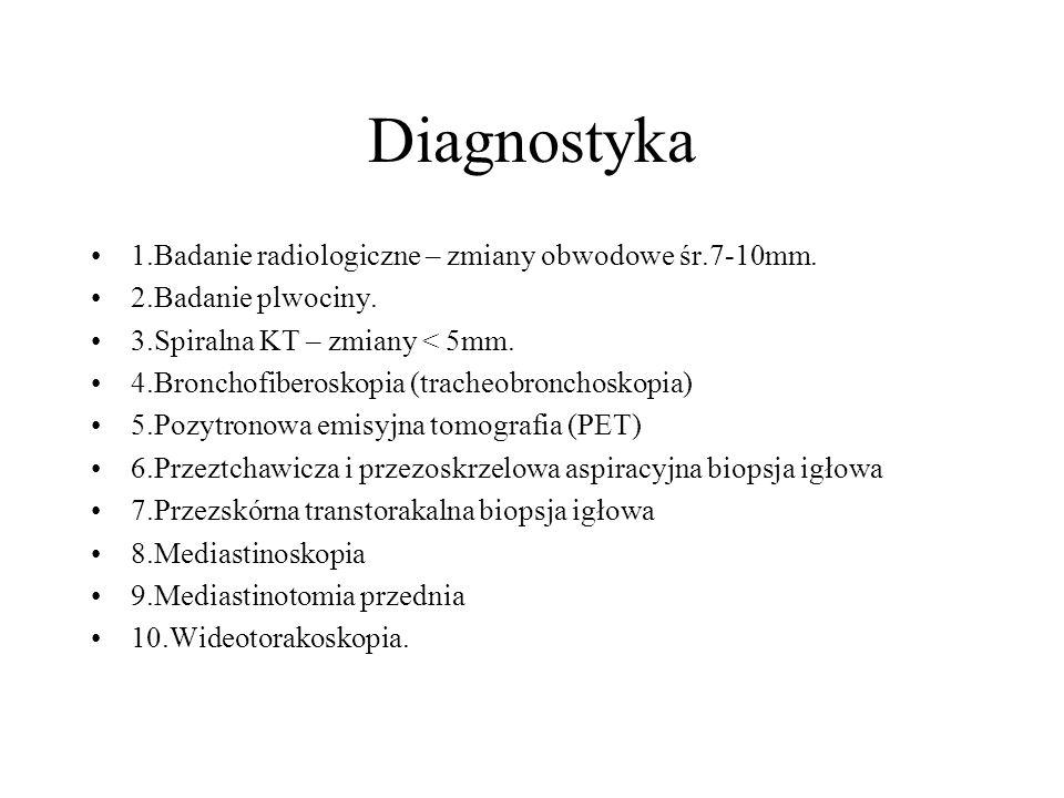 Diagnostyka 1.Badanie radiologiczne – zmiany obwodowe śr.7-10mm. 2.Badanie plwociny. 3.Spiralna KT – zmiany < 5mm. 4.Bronchofiberoskopia (tracheobronc