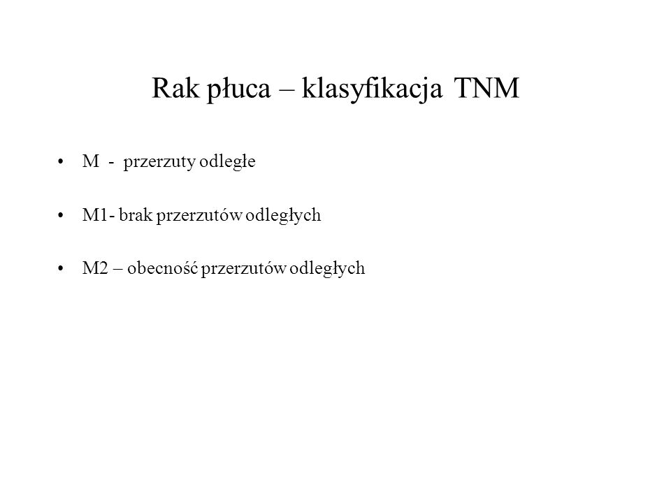 Rak płuca – klasyfikacja TNM M - przerzuty odległe M1- brak przerzutów odległych M2 – obecność przerzutów odległych
