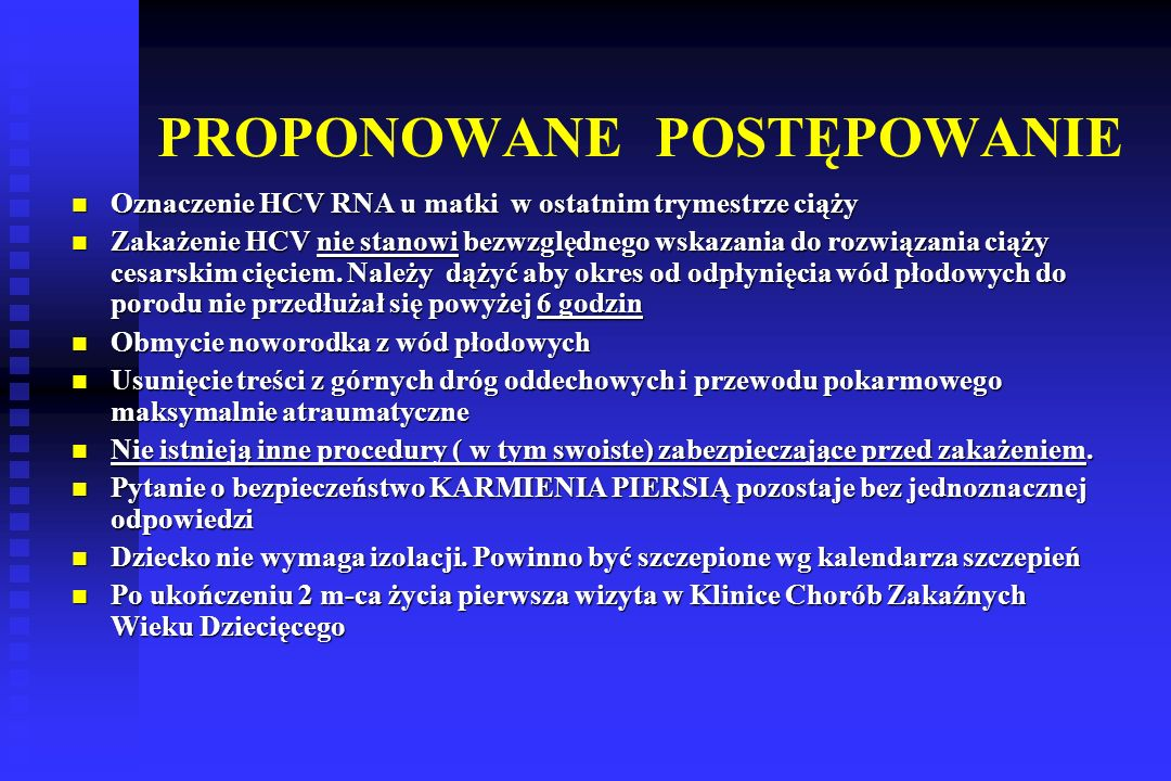 PROPONOWANE POSTĘPOWANIE Oznaczenie HCV RNA u matki w ostatnim trymestrze ciąży Oznaczenie HCV RNA u matki w ostatnim trymestrze ciąży Zakażenie HCV nie stanowi bezwzględnego wskazania do rozwiązania ciąży cesarskim cięciem.