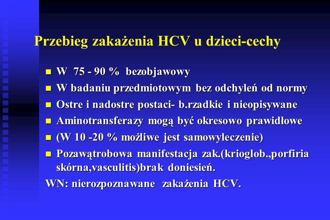 Przebieg zakażenia HCV u dzieci-cechy W 75 - 90 % bezobjawowy W 75 - 90 % bezobjawowy W badaniu przedmiotowym bez odchyleń od normy W badaniu przedmiotowym bez odchyleń od normy Ostre i nadostre postaci- b.rzadkie i nieopisywane Ostre i nadostre postaci- b.rzadkie i nieopisywane Aminotransferazy mogą być okresowo prawidłowe Aminotransferazy mogą być okresowo prawidłowe (W 10 -20 % możliwe jest samowyleczenie) (W 10 -20 % możliwe jest samowyleczenie) Pozawątrobowa manifestacja zak.(krioglob.,porfiria skórna,vasculitis)brak doniesień.