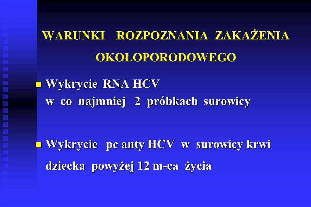 WARUNKI ROZPOZNANIA ZAKAŻENIA OKOŁOPORODOWEGO Wykrycie RNA HCV Wykrycie RNA HCV w co najmniej 2 próbkach surowicy Wykrycie pc anty HCV w surowicy krwi Wykrycie pc anty HCV w surowicy krwi dziecka powyżej 12 m-ca życia