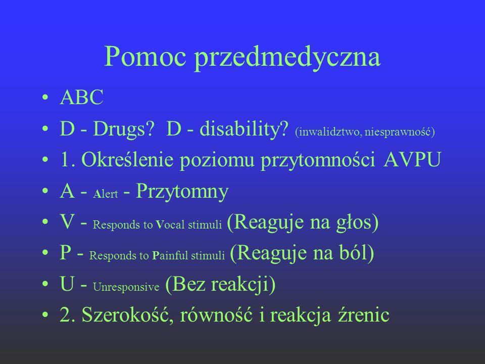Pomoc przedmedyczna ABC D - Drugs? D - disability? (inwalidztwo, niesprawność) 1. Określenie poziomu przytomności AVPU A - Alert - Przytomny V - Respo