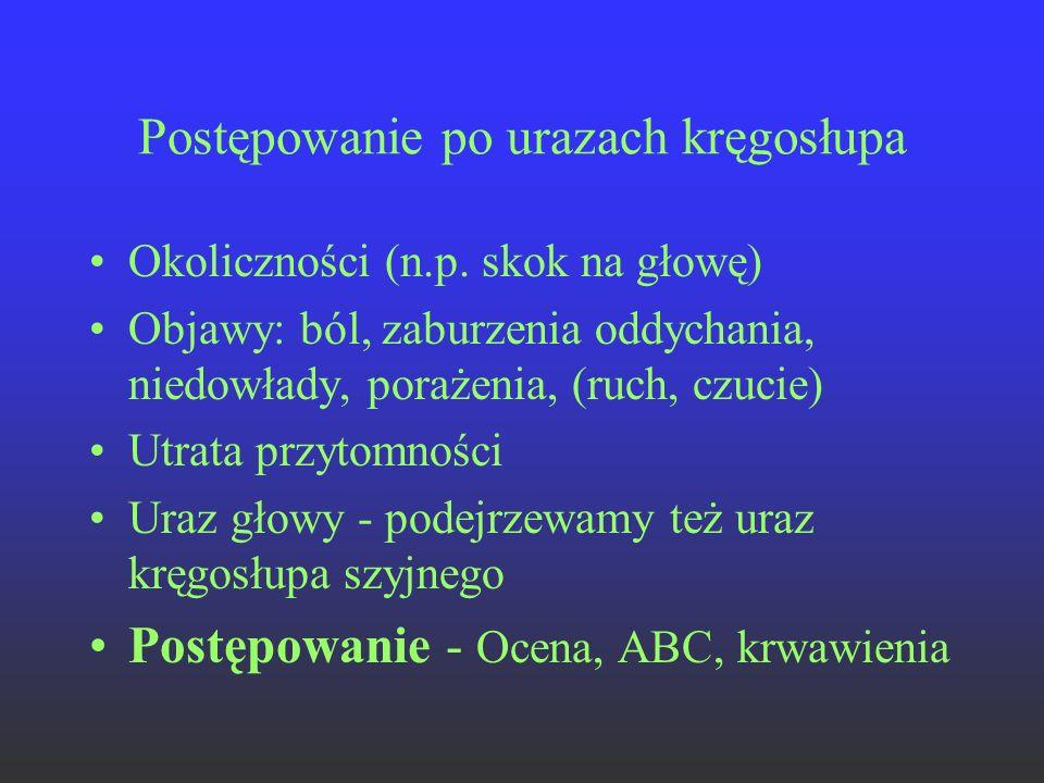 Postępowanie po urazach kręgosłupa Okoliczności (n.p. skok na głowę) Objawy: ból, zaburzenia oddychania, niedowłady, porażenia, (ruch, czucie) Utrata