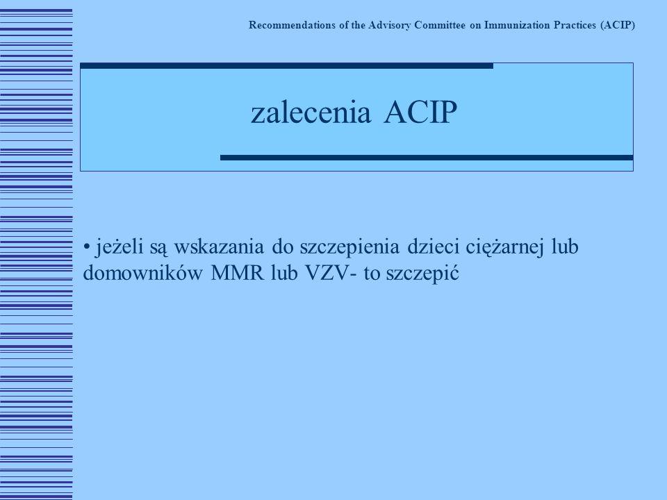 jeżeli są wskazania do szczepienia dzieci ciężarnej lub domowników MMR lub VZV- to szczepić Recommendations of the Advisory Committee on Immunization Practices (ACIP) zalecenia ACIP