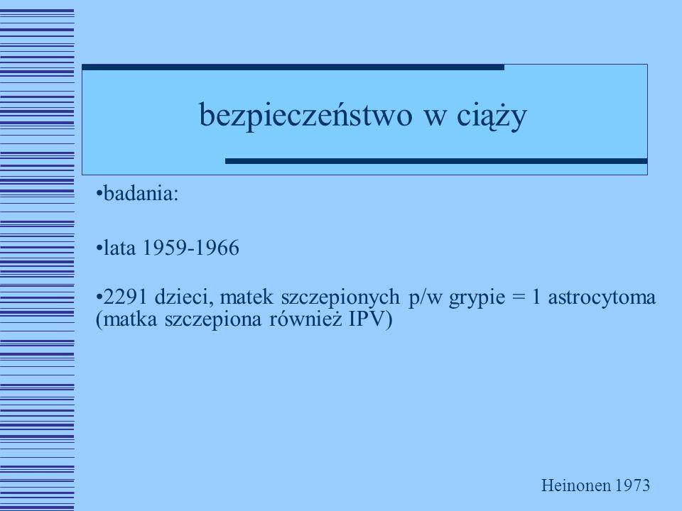 bezpieczeństwo w ciąży badania: lata 1959-1966 2291 dzieci, matek szczepionych p/w grypie = 1 astrocytoma (matka szczepiona również IPV) Heinonen 1973