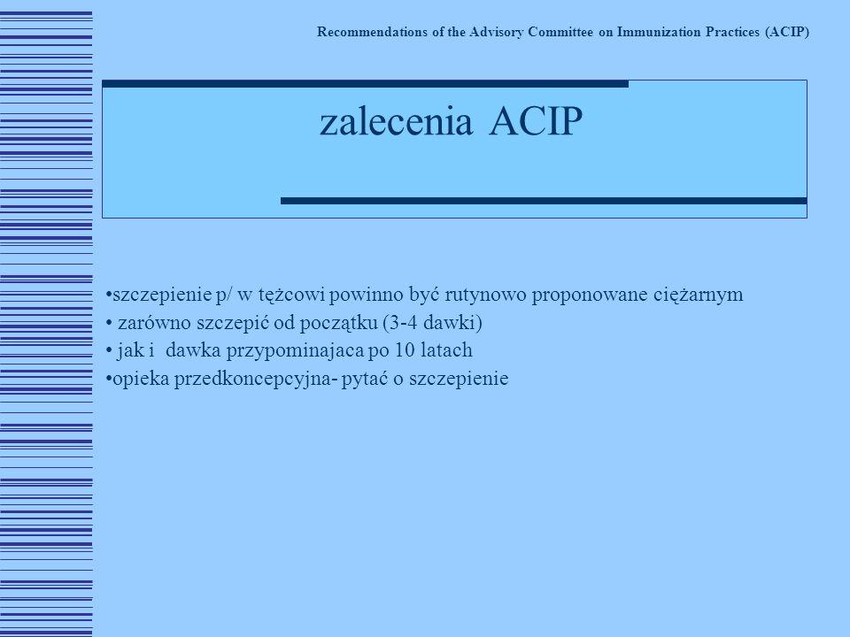 szczepienie p/ w tężcowi powinno być rutynowo proponowane ciężarnym zarówno szczepić od początku (3-4 dawki) jak i dawka przypominajaca po 10 latach opieka przedkoncepcyjna- pytać o szczepienie Recommendations of the Advisory Committee on Immunization Practices (ACIP) zalecenia ACIP