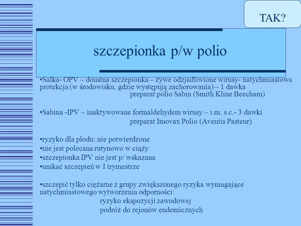 szczepionka p/w polio Salka- OPV – doustna szczepionka – żywe odzjadliwione wirusy- natychmiastowa protekcja (w środowisku, gdzie występują zachorowania) – 1 dawka preparat polio Sabin (Smith Kline Beecham) Sabina -IPV – inaktywowane formaldehydem wirusy – i.m.