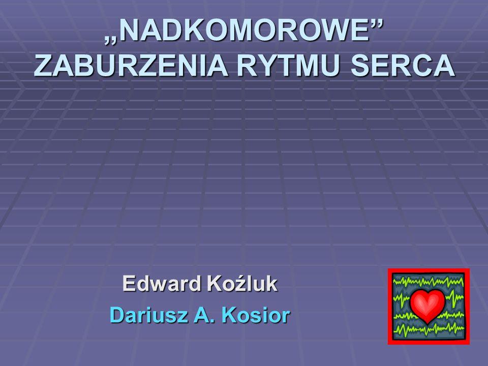 """""""NADKOMOROWE"""" ZABURZENIA RYTMU SERCA Edward Koźluk Dariusz A. Kosior"""