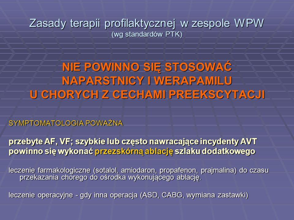 Zasady terapii profilaktycznej w zespole WPW (wg standardów PTK) NIE POWINNO SIĘ STOSOWAĆ NAPARSTNICY I WERAPAMILU U CHORYCH Z CECHAMI PREEKSCYTACJI S