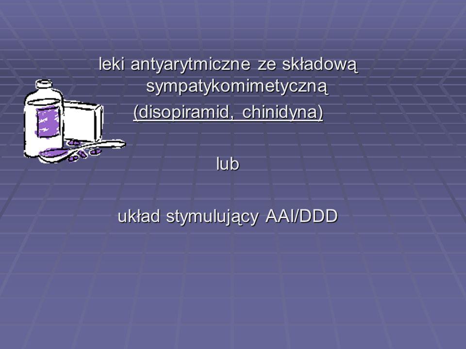 leki antyarytmiczne ze składową sympatykomimetyczną (disopiramid, chinidyna) lub układ stymulujący AAI/DDD