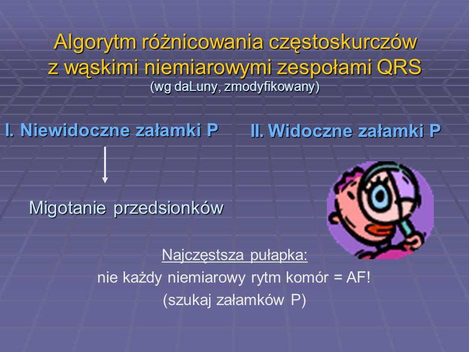 Algorytm różnicowania częstoskurczów z wąskimi niemiarowymi zespołami QRS (wg daLuny, zmodyfikowany) I. Niewidoczne załamki P II.Widoczne załamki P Mi