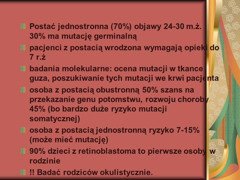 Postać jednostronna (70%) objawy 24-30 m.ż. 30% ma mutację germinalną pacjenci z postacią wrodzona wymagają opieki do 7 r.ż badania molekularne: ocena