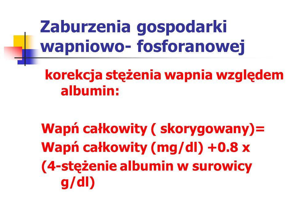 Zaburzenia gospodarki wapniowo- fosforanowej korekcja stężenia wapnia względem albumin: Wapń całkowity ( skorygowany)= Wapń całkowity (mg/dl) +0.8 x (