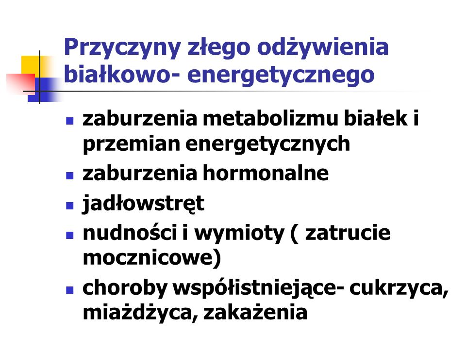 Przyczyny złego odżywienia białkowo- energetycznego zaburzenia metabolizmu białek i przemian energetycznych zaburzenia hormonalne jadłowstręt nudności
